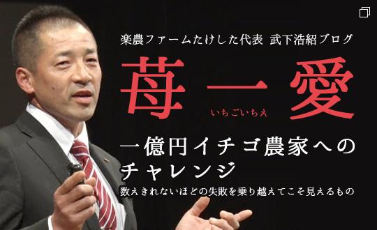 武下浩紹ブログ「苺一愛」一億円イチゴ農家へのチャレンジ