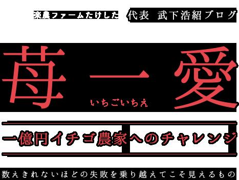 武下浩紹ブログ 苺一愛(いちごいちえ)〜一億円イチゴ農家へのチャレンジ〜